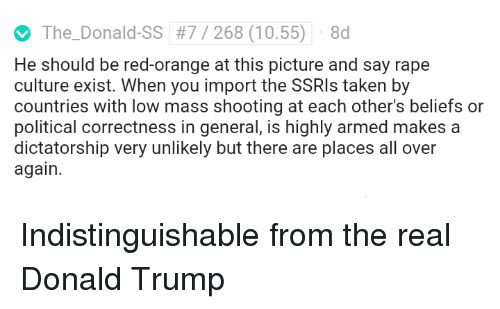 Donald Trump, Politics, and Taken: The-Donald-SS  #7 / 268 (10.55)  8d  He should be red-orange at this picture and say rape  culture exist. When you import the SSRIs taken by  countries with low mass shooting at each other's beliefs or  political correctness in general, is highly armed makes a  dictatorship very unlikely but there are places all over  again.