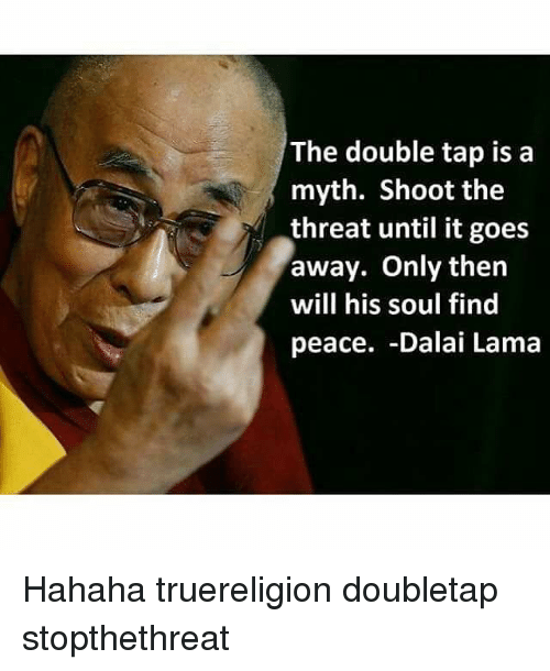threating: The double tap is a  myth. Shoot the  threat until it goes  away. Only then  will his soul find  peace. -Dalai Lama Hahaha truereligion doubletap stopthethreat