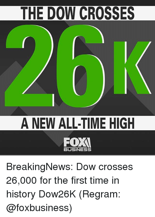 Memes, Business, and History: THE DOW CROSSES  A NEW ALL-TIME HIGH  BUSINESS BreakingNews: Dow crosses 26,000 for the first time in history Dow26K (Regram: @foxbusiness)
