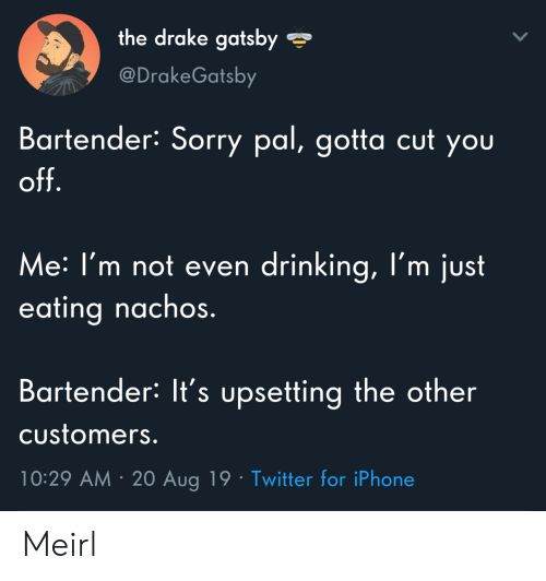gatsby: the drake gatsby  @DrakeGatsby  Bartender: Sorry pal, gotta cut you  off.  Me: I'm not even drinking, l'm just  eating nachos.  Bartender: It's upsetting the other  Customers.  10:29 AM 20 Aug 19 Twitter for iPhone Meirl