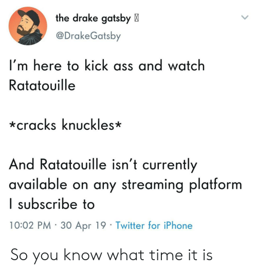 knuckles: the drake gatsby X  @DrakeGatsby  I'm here to kick ass and watch  Ratatouille  *cracks knuckles*  And Ratatouille isn't currently  available on any streaming platform  I subscribe to  10:02 PM 30 Apr 19 Twitter for iPhone So you know what time it is