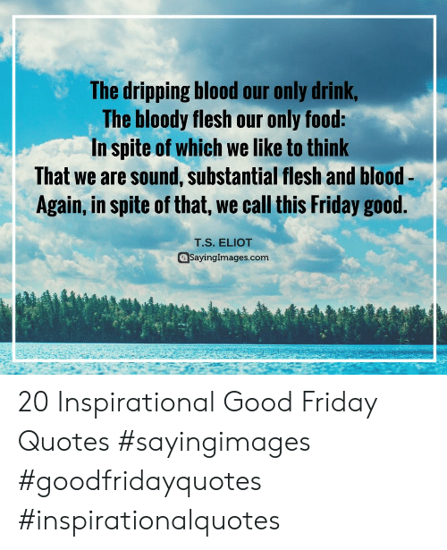 Eliot: The dripping blood our only drink  The bloody flesh our only food:  In spite of which we like to think  That we are sound, substantial flesh and blood-  Again, in spite of that, we call this Friday good.  T.S. ELIOT  @Sayinglmages.com 20 Inspirational Good Friday Quotes #sayingimages #goodfridayquotes #inspirationalquotes