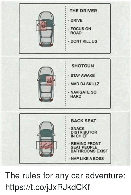hardness: THE DRIVER  :.DRIVE  : FOCUS ON  : ROAD  DONT KILL US  SHOTGUN  STAY AWAKE  -MAD DJ SKILLZ  NAVIGATE SO  HARD  BACK SEAT  SNACK  DISTRIBUTOR  IN CHIEF  - REMIND FRONT  SEAT PEOPLE  BATHROOMS EXIST  :NAP LIKE A BOSS The rules for any car adventure: https://t.co/jJxRJkdCKf