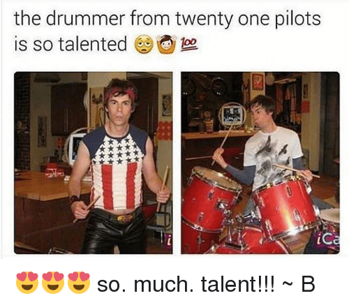 Drummers: the drummer from twenty one pilots  is so talented  ic 😍😍😍 so. much. talent!!! ~ B