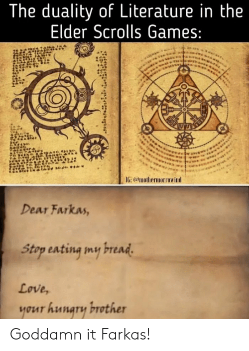 elder scrolls: The duality of Literature in the  Elder Scrolls Games:  IG: @mothermorrowind  Dear Farkas,  Stap sating my read  Love,  your hunary brother Goddamn it Farkas!
