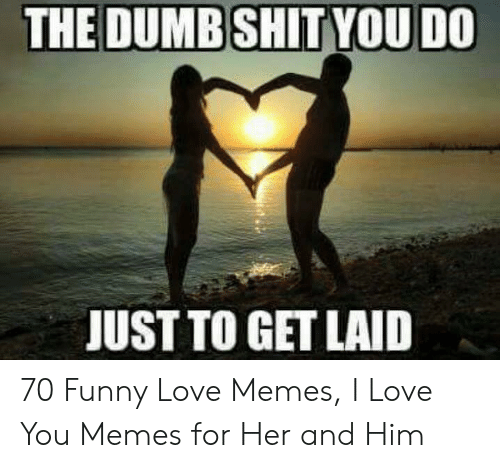 Dumb, Funny, and Love: THE DUMB SHITYOU DO  JUST TO GET LAID 70 Funny Love Memes, I Love You Memes for Her and Him