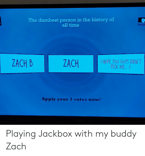 Pick: The dumbest person in the history of  all time  jacl  I HOPE YOU GUYS DIDN'T  PICK ME. :(  ZACH B  ZACH  Apply your 3 votes now! Playing Jackbox with my buddy Zach