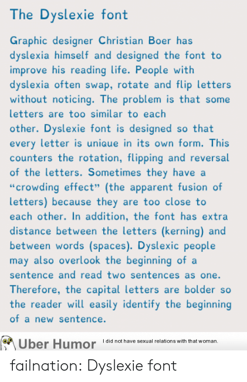 """Dyslexia: The Dyslexie font  Graphic designer Christian Boer has  dyslexia himself and designed the font to  improve his reading life. People with  dyslexia often swap, rotate and flip letters  without noticing. The problem is that some  letters are too similar to each  other. Dyslexie font is designed so that  every letter is uniaue in its own form. This  counters the rotation, flipping and reversal  of the letters. Sometimes they have a  """"crowding effect"""" (the apparent fusion of  letters) because they are too close to  each other. In addition, the font has extra  distance between the letters (kerning) and  between words (spaces). Dyslexic people  may also overlook the beginning ofa  sentence and read two sentences as one.  Therefore, the capital letters are bolder so  the reader will easily identify the beginning  of a new sentence.  Uber  Humor  Idid not have sexual relations with that woman, failnation:  Dyslexie font"""