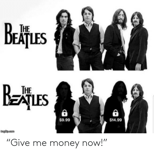 "give me: THE  EAȚLES  Betues  BEATLES  THE  $14.99  $9.99  imgflip com ""Give me money now!"""