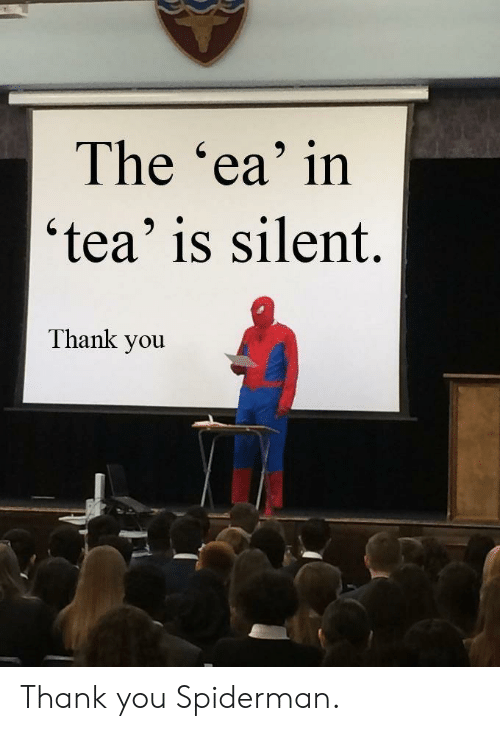 Spiderman: The 'ea' in  'tea' is silent.  Thank you Thank you Spiderman.