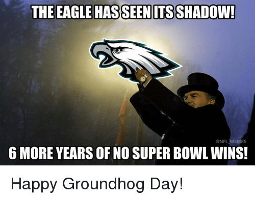 groundhog: THE EAGLE HASSEENITS SHADOW  6 MORE YEARS OF NO SUPER BOWL WINS!  ONF  ES Happy Groundhog Day!