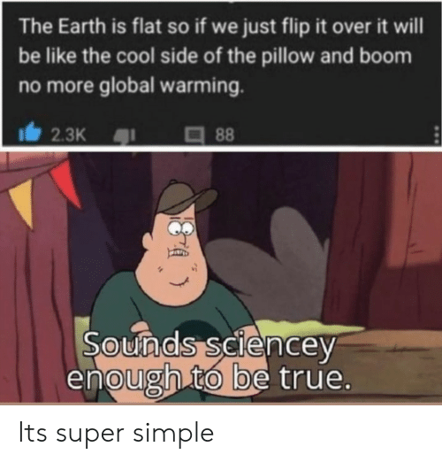 Global warming: The Earth is flat so if we just flip it over it will  be like the cool side of the pillow and boom  no more global warming.  2.3K  88  Sounds seiencey  enough to be true. Its super simple