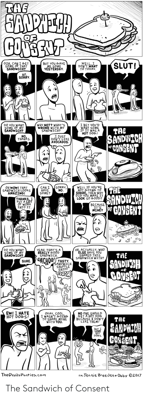"sandwich: THE  EAUPIECH  COER  OOH, CAN I GET  SOME OF THAT  SANDWICH?  SLUT!  WELL, I  DON'T WANT  TỔ TODAY,  BUT YOU GAVE  ME SOME  YESTERDAY.  NO  SORRY.  DO YOU WANT  SOME OF MY  ŠANDWICH?  WHY NOT? WHAT'S  WRONG WITH MY  SANDWICH?  I BET VOU'D  WANT SOME  IF IT WAS A  HOT DOG!  THE  SANDWICH  CONSENT  I JUST,  DON'T LIKE  AVÖCADOS.  NO,  THANKS.  (SORRY,  NO.  OH WOW! THAT  SANDWICH LOOKS  AMAZING!  WELL IF YOU'RE  NOT GOING TO  SHARE, THEN WHY  DID VOU MAKE IT  LOOK SO GOOD?  CAN I  HAVE  SÖME?  THE  SANDWICH  hế OF GONSENT  THANKS, I  PUT A LOT  OF WORK  INTO IT.  BECAUSE  IT'S  UH, ACTUALLY, WHO  ELSE HAVE YOÜ  SHARED THIS  SANDWICH WITH?  DO YOU WANT  ŞOME OF MY  ŠANDWICH?  YEAH, THAT'S A  REALLY GOOD  SANDWICH.  THE  WACHOLANDWCH.  SANDWIGH  GONSENT  TASTY  SURE.  SNUFFLE  SNIFF  EW! I HATE  HOT DÖĞS?  NO ONE SHOULD  GET A HOT DOG  BECAUSE I DON'T  LIKE THEM!  OKAY, COOL,  I WASN'T GOING  TO SHARE MINE  WITH YOU.""  THE  SANDHICH  CONSENT  BUT I  LOVE  HOT  DÖG'S.  of  TheDevilsPanties.com  Tm Jennie Breeden + Obby ©2017 The Sandwich of Consent"