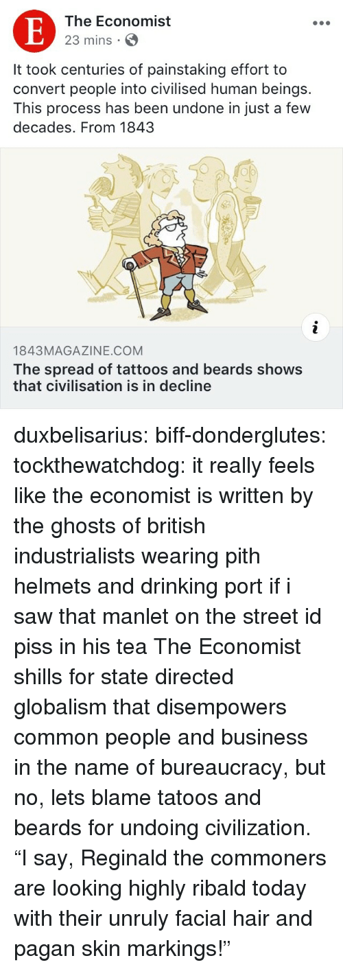 """Helmets: The Economist  23 mins S  It took centuries of painstaking effort to  convert people into civilised human beings.  This process has been undone in just a few  decades. From 1843  op  1843MAGAZINE.COM  The spread of tattoos and beards shows  that civilisation is in decline duxbelisarius:  biff-donderglutes:  tockthewatchdog: it really feels like the economist is written by the ghosts of british industrialists wearing pith helmets and drinking port if i saw that manlet on the street id piss in his tea  The Economist shills for state directed globalism that disempowers common people and business in the name of bureaucracy, but no, lets blame tatoos and beards for undoing civilization.  """"I say, Reginald the commoners are looking highly ribald today with their unruly facial hair and pagan skin markings!"""""""