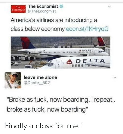 "Introducing: The Economist  Economist @TheEconomist  The  America's airlines are introducing a  class below economy econ.st/1KHryoG  4DELTA  ADE1ΤΑ  leave me alone  @Donte 502  ""Broke as fuck, now boarding. I repeat..  broke as fuck, now boarding"" Finally a class for me !"