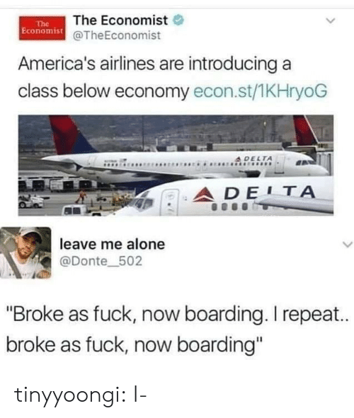 "Introducing: The Economist  Economist@TheEconomist  The  America's airlines are introducing a  class below economy econ.st/1KHryoG  A DELTA  ADE1Α  leave me alone  L  @Donte_502  ""Broke as fuck, now boarding. I repea..  broke as fuck, now boarding"" tinyyoongi:  I-"