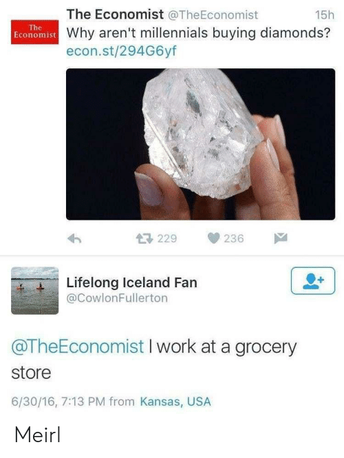 kansas: The Economist @TheEconomist  15h  The  Economist Why aren't millennials buying diamonds?  econ.st/294G6yf  229  236  Lifelong Iceland Fan  @CowlonFullerton  @TheEconomist I work at a grocery  store  6/30/16, 7:13 PM from Kansas, USA Meirl