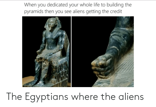 Where: The Egyptians where the aliens
