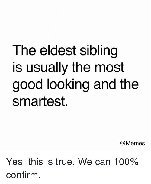 Anaconda, Dank, and Memes: The eldest sibling  is usually the most  good looking and the  smartest.  @Memes Yes, this is true. We can 100% confirm.