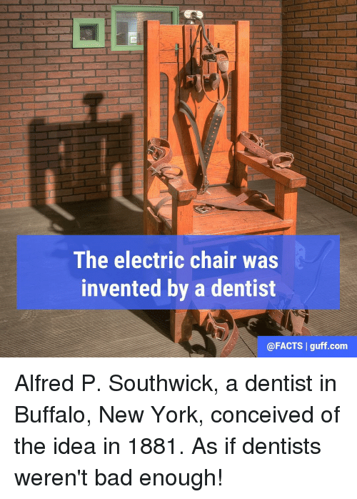 Conceivment: The electric chair was  invented by a dentist  @FACTS I guff.com Alfred P. Southwick, a dentist in Buffalo, New York, conceived of the idea in 1881. As if dentists weren't bad enough!
