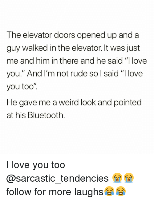 """tendencies: The elevator doors opened up and a  guy walked in the elevator. It was just  me and him in there and he said """"I love  you."""" And I'm not rude so l said """"I love  you too""""  He gave me a weird look and pointed  at his Bluetooth I love you too @sarcastic_tendencies 😭😭 follow for more laughs😂😂"""