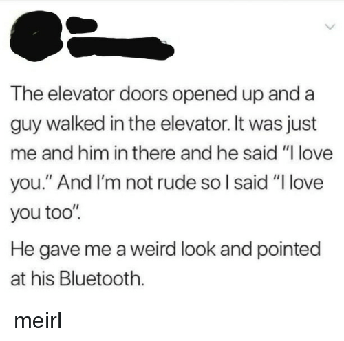 """Weird Look: The elevator doors opened up and a  guy walked in the elevator. It was just  me and him in there and he said """"l love  you."""" And I'm not rude so l said """"I love  you too'""""  He gave me a weird look and pointed  at his Bluetooth. meirl"""