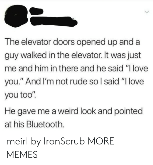 """Weird Look: The elevator doors opened up and a  guy walked in the elevator. It was just  me and him in there and he said """"l love  you."""" And I'm not rude so l said """"I love  you too'""""  He gave me a weird look and pointed  at his Bluetooth. meirl by IronScrub MORE MEMES"""