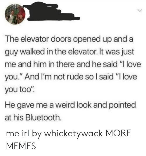 """Bluetooth, Dank, and Love: The elevator doors opened up and a  guy walked in the elevator. It was just  me and him in there and he said """"I love  you."""" And I'm not rude so I said """"I love  you too""""  He gave me a weird look and pointed  at his Bluetooth. me irl by whicketywack MORE MEMES"""