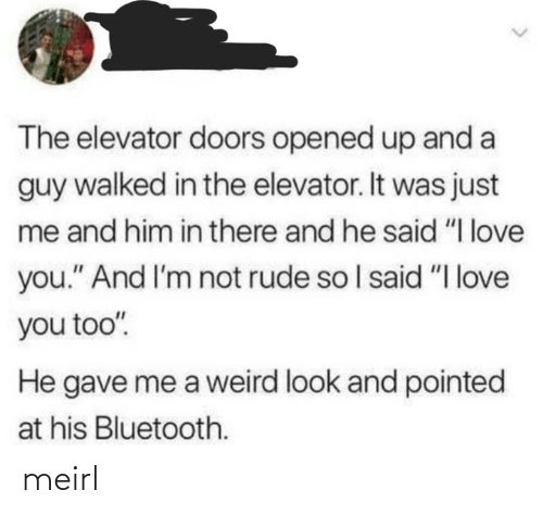 "I Love You: The elevator doors opened up and a  guy walked in the elevator. It was just  me and him in there and he said ""I love  you."" And I'm not rude so I said ""I love  you too"".  He gave me a weird look and pointed  at his Bluetooth. meirl"