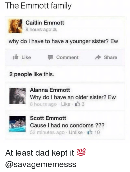 Kepted: The Emmott family  Caitlin Emmott  8 hours ago  why do i have to have a younger sister? Ew  Like  Comment  Share  2 people like this.  Alanna Emmott  Why do I have an older sister? Ew  8 hours ago Like 3  Scott Emmott  Cause I had no condoms ???  52 minutes ago Unlike 10 At least dad kept it 💯 @savagememesss