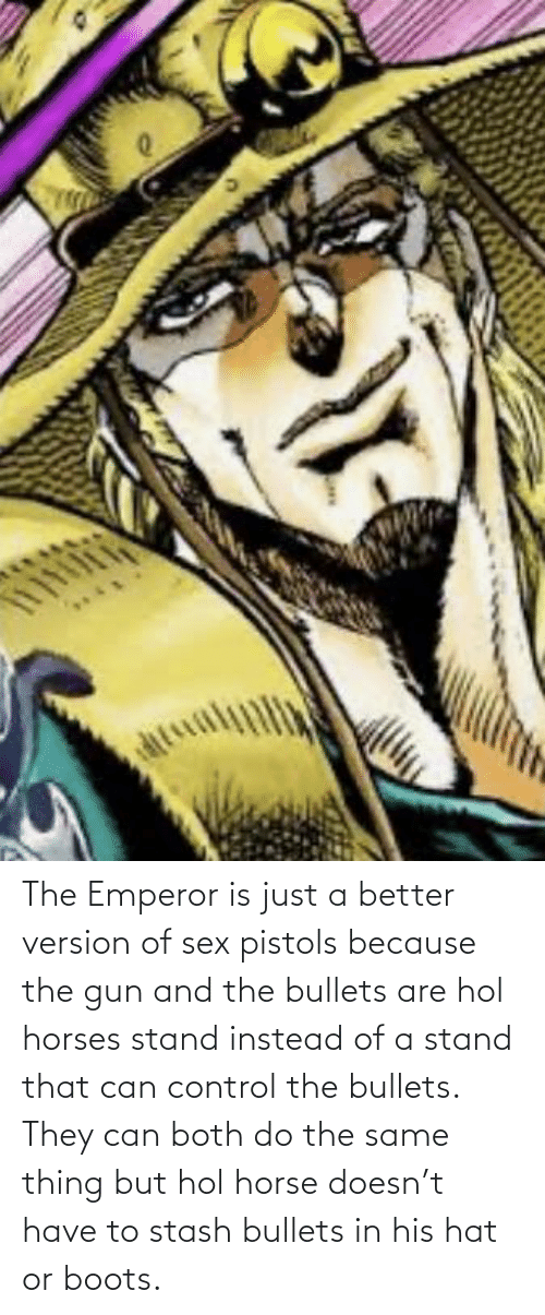 bullets: The Emperor is just a better version of sex pistols because the gun and the bullets are hol horses stand instead of a stand that can control the bullets. They can both do the same thing but hol horse doesn't have to stash bullets in his hat or boots.
