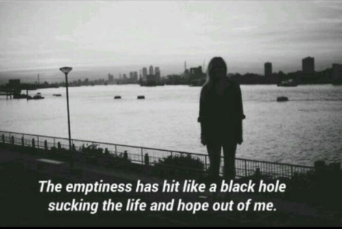 emptiness: The emptiness has hit like a black hole  sucking the life and hope out of me.