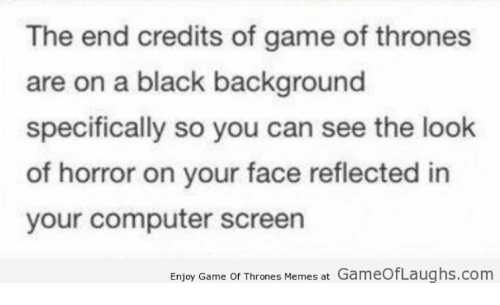 Game Of Throne Meme: The end credits of game of thrones  are on a black background  specifically so you can see the look  of horror on your face reflected in  your computer screen  Enjoy Game of Thrones, Memes at GameOfLaughs.com