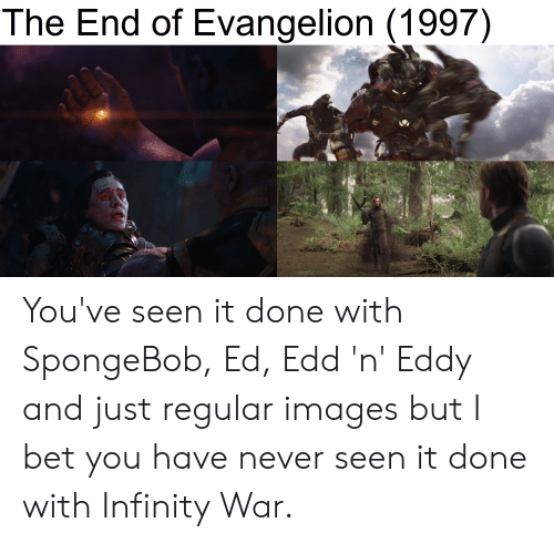 Ed, Edd n Eddy: The End of Evangelion (1997) You've seen it done with SpongeBob, Ed, Edd 'n' Eddy and just regular images but I bet you have never seen it done with Infinity War.