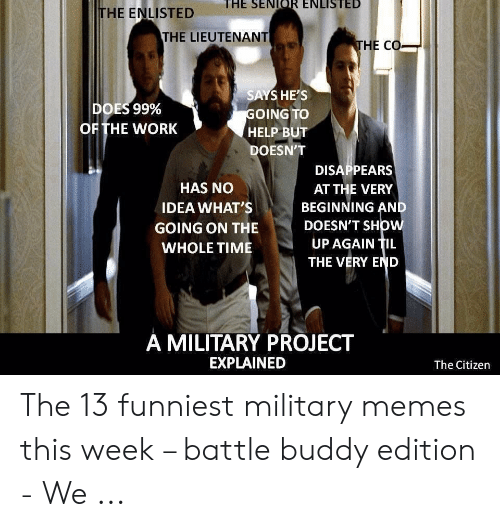 Funny Leadership Meme: THE ENLISTED E SEIR ENLISTED  THE LIEUTENANT  HE CO  SAYS HE'S  OING TO  HELP BUT  DOESN'T  DOES 99%  OF THE WORK  DISAPPEARS  AT THE VERY  BEGINNING AN  DOESN'T SHOW  UP AGAIN TIL  THE VERY END  HAS NO  IDEA WHAT'S  GOING ON THE  A MILITARY PROJECT  EXPLAINED  The Citizen The 13 funniest military memes this week – battle buddy edition - We ...