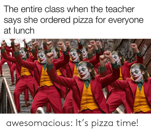 Pizza, Teacher, and Tumblr: The entire class when the teacher  says she ordered pizza for everyone  at lunch awesomacious:  It's pizza time!