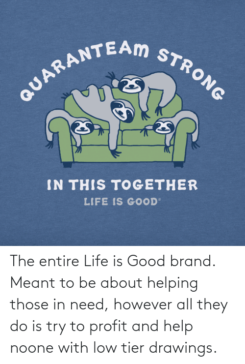 Drawings: The entire Life is Good brand. Meant to be about helping those in need, however all they do is try to profit and help noone with low tier drawings.