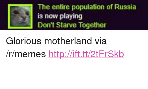 """Motherland: The entire population of Russia  is now playing  Don't Starve Together <p>Glorious motherland via /r/memes <a href=""""http://ift.tt/2tFrSkb"""">http://ift.tt/2tFrSkb</a></p>"""