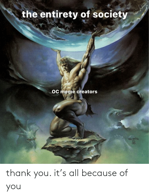 Because of You: the entirety of society  oc meme creators thank you. it's all because of you