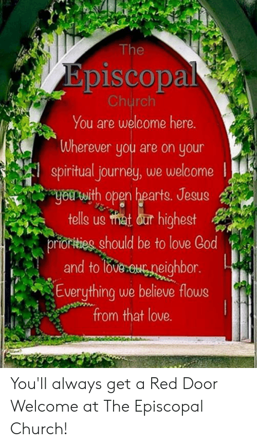 Church, Jesus, and Journey: The  Episcopal  Church  You are welcome here.  Wherever you are on your  spiritual journey, we welcome  uou with open hearts. Jesus  tells us hat our highest  prioritieg should be to love Cod  and toleu neichbor.  Everything we believe flows  from that love. You'll always get a Red Door Welcome at The Episcopal Church!