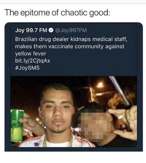 Drug dealer: The epitome of chaotic good:  Joy 99.7 FM  @Joy997FM  Brazilian drug dealer kidnaps medical staff,  makes them vaccinate community against  yellow fever  bit.ly/2CjtqAx