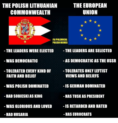 Polish Meme: THE EUROPEAN  THE POLISH LITHUANIAN  UNION  COMMONWEALTH  FBIPOLEMICAL  POLISH MEMES  THE LEADERS ARE SELECTED  THE LEADERS WERE ELECTED  AS DEMOCRATIC AS THE USSR  WAS DEMOCRATIC  TOLERATES ONLYLEFTIST  TOLERATED EVERY KIND OF  VIEWS AND BELIEFS  FAITH AND BELIEF  WAS POLISH DOMINATED  IS GERMAN DOMINATED  HAD SOBIESKI ASKING  -HASTUSKAS PRESIDENT  IS RETARDED AND HATED  WAS GLORIOUS AND LOVED  HAS EUROCRATS  HAD HUSARIA