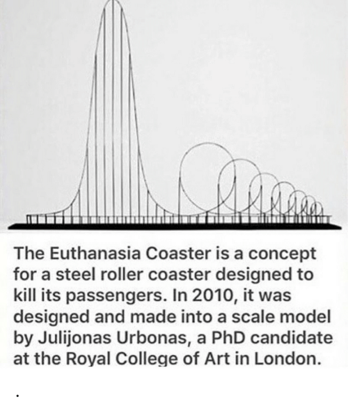 phd: The Euthanasia Coaster is a concept  for a steel roller coaster designed to  kill its passengers. In 2010, it was  designed and made into a scale model  by Julijonas Urbonas, a PhD candidate  at the Royal College of Art in London. .