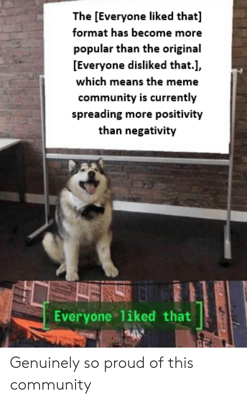 spreading: The [Everyone liked that]  format has become more  popular than the original  [Everyone disliked that.],  which means the meme  community is currently  spreading more positivity  than negativity  ENS  Everyone liked that  tifde Genuinely so proud of this community