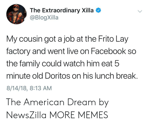 Americanization: The Extraordinary Xilla  @BlogXilla  My cousin got a job at the Frito Lay  factory and went live on Facebook so  the family could watch him eat 5  minute old Doritos on his lunch break.  8/14/18, 8:13 AM The American Dream by NewsZilla MORE MEMES