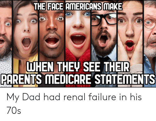 Medicare: THE FACE AMERICANS MAKE  WHEN THEV SEE THEIR  PARENTS MEDICARE STATEMENTS My Dad had renal failure in his 70s
