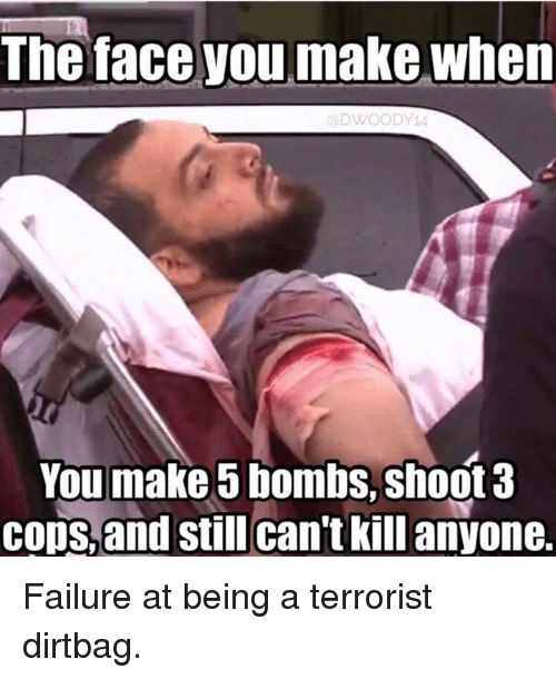dirtbag: The face you make when  DWOODY14  You make bombs, shoot 3  cops, and  still can't killanyone. Failure at being a terrorist dirtbag.