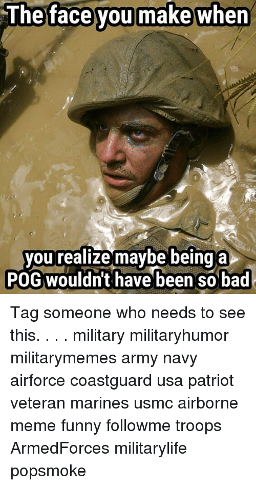 pogs: The face you make when  face  you  you realize maybe being a  POG wouldn't have been so bad Tag someone who needs to see this. . . . military militaryhumor militarymemes army navy airforce coastguard usa patriot veteran marines usmc airborne meme funny followme troops ArmedForces militarylife popsmoke