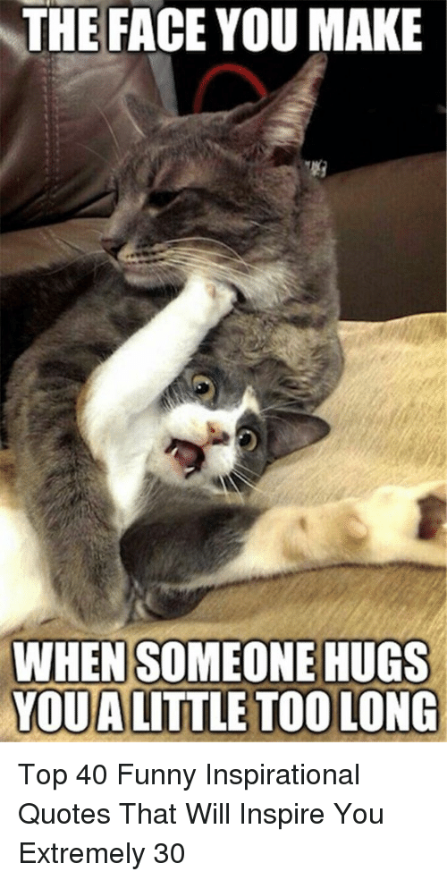Funny Inspirational: THE FACE YOU MAKE  WHEN SOMEONE HUGS  YOUA LITTLE TOO LONG Top 40 Funny Inspirational Quotes That Will Inspire You Extremely 30