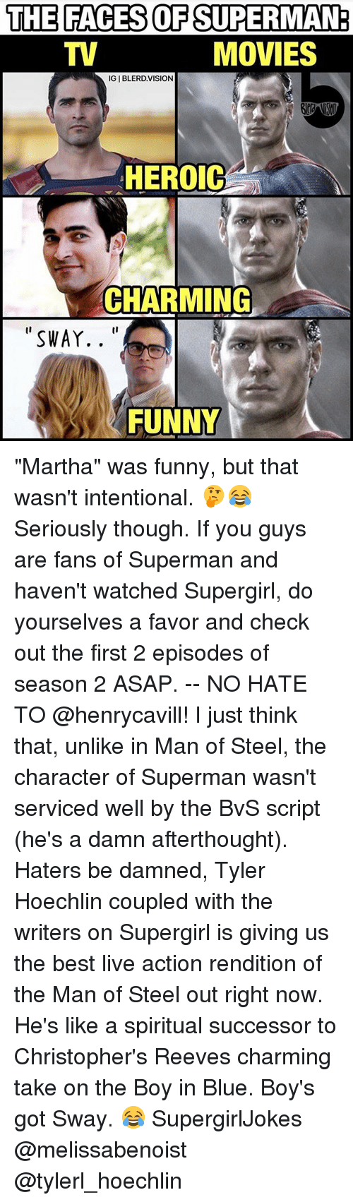 """Reev: THE FACES OF SUPERMAN  MOVIES  IGIBLERD. VISION  HEROIC  CHARMING  SWAY.  FUNNY """"Martha"""" was funny, but that wasn't intentional. 🤔😂 Seriously though. If you guys are fans of Superman and haven't watched Supergirl, do yourselves a favor and check out the first 2 episodes of season 2 ASAP. -- NO HATE TO @henrycavill! I just think that, unlike in Man of Steel, the character of Superman wasn't serviced well by the BvS script (he's a damn afterthought). Haters be damned, Tyler Hoechlin coupled with the writers on Supergirl is giving us the best live action rendition of the Man of Steel out right now. He's like a spiritual successor to Christopher's Reeves charming take on the Boy in Blue. Boy's got Sway. 😂 SupergirlJokes @melissabenoist @tylerl_hoechlin"""